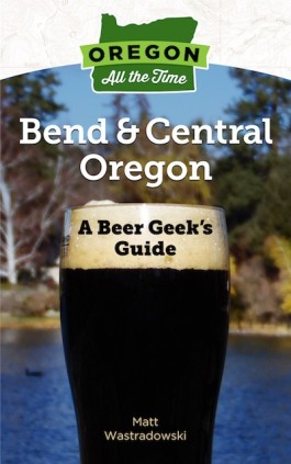Oregon All the Time: A Beer Geek's Guide to Bend and Central Oregon